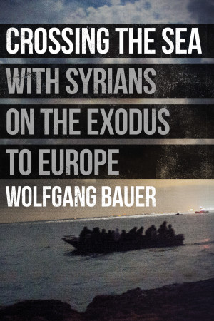 Wolfgang Bauer, Crossing the Sea: With Syrians on the Exodus to Europe; book about refugees crossing Mediterranean